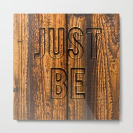 JUST BE (engraved wood) Metal Print