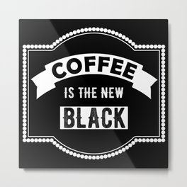 COFFEE IS THE NEW BLACK! Metal Print