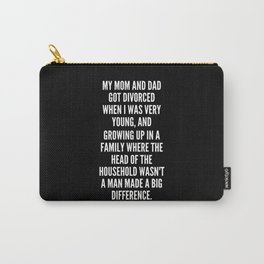 My mom and dad got divorced when I was very young and growing up in a family where the head of the household wasn t a man made a big difference Carry-All Pouch