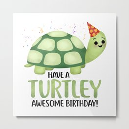 Have A Turtley Awesome Birthday - Turtle Metal Print