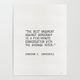 """""""The best argument against democracy is a five-minute conversation with the average voter."""" Poster"""