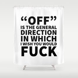 Off is the General Direction in Which I Wish You Would Fuck Shower Curtain