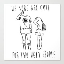 We Sure Are Cute For Two Ugly People Canvas Print