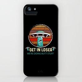 Get In Loser We'Re Doing Butt Stuff Ufo Aliens Tee iPhone Case