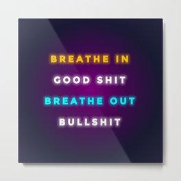 BREATHE IN GOOD SHIT BREATH OUT BULLSHIT Metal Print