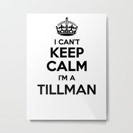 I cant keep calm I am a TILLMAN Metal Print