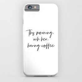 This morning, with her, having coffee iPhone Case