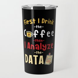 First I Drink The Coffee Then I Analyze The Data Travel Mug
