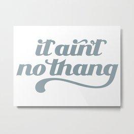 It Ain't No Thang Metal Print