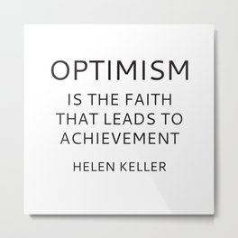 OPTIMISM IS THE FAITH THAT LEADS TO ACHIEVEMENT - HELEN KELLER Metal Print