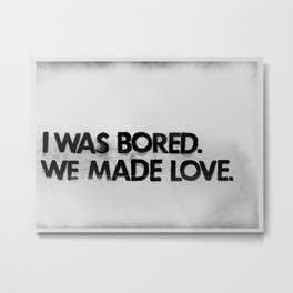 I was bored. We made love.  Metal Print
