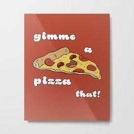 Gimme a Pizza That! Metal Print