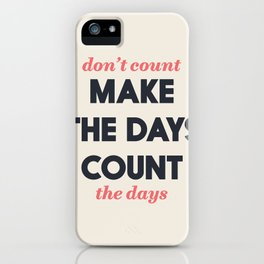 Make the days count, life quote, inspirational quotes, don't count the days, motivational saying iPhone Case