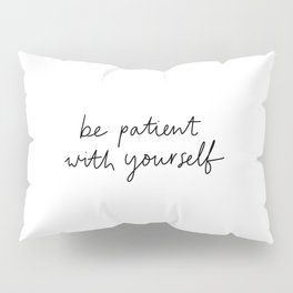 Be Patient With Yourself Pillow Sham
