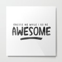Excuse Me While I Go Be Awesome Metal Print
