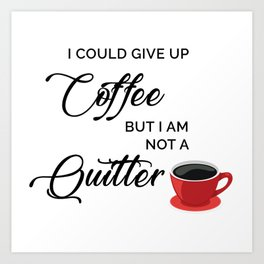 Give up Coffee? I'm not a quitter Art Print