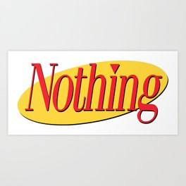 Its A Show About Nothing Art Print