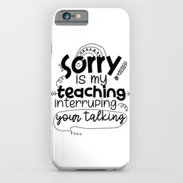 Sorry Is My Teaching Interrupting Your Talking iPhone Case