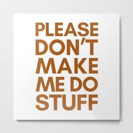PLEASE DON'T MAKE ME DO STUFF Metal Print