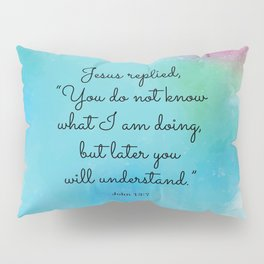 """Jesus replied, """"You do not know what I am doing, but later you will understand.""""  John 13:7 Pillow Sham"""