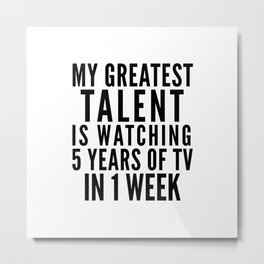 MY GREATEST TALENT IS WATCHING 5 YEARS OF TV IN 1 WEEK Metal Print