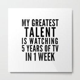MY GREATEST TALENT IS WATCHING 5 YEARS OF TV IN 1 WEEK Metal Print