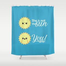 She is not the sun, you are! Shower Curtain