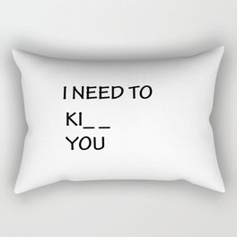I Need to Ki_ _  You Rectangular Pillow