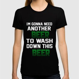 I'm Gonna Need Another Beer To Wash Down This Beer T-shirt T-shirt