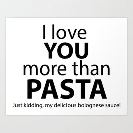 I love you more than pasta. Just kidding, my delicious bolognese sauce! Art Print
