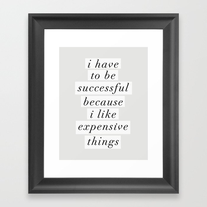 I Have to Be Successful Because I Like Expensive Things monochrome typography home wall decor Gerahmter Kunstdruck