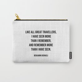 Travel quotes - Like all great travellers, I have seen more than I remember, and remember more than I have seen. - Benjamin Disraeli Carry-All Pouch