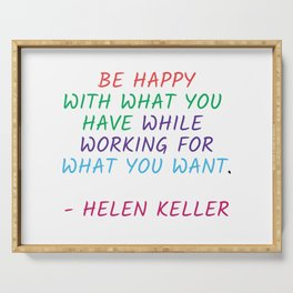 BE HAPPY WITH WHAT YOU HAVE WHILE WORKING FOR WHAT YOU WANT - HELEN KELLER Serving Tray