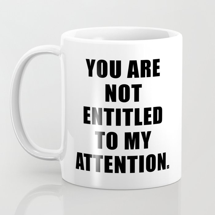 YOU ARE NOT ENTITLED TO MY ATTENTION. Coffee Mug