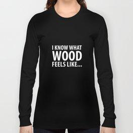 I Know What Wood Feels Like Pole Dancing T-Shirt Long Sleeve T-shirt