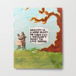 Reality is A Nice Place to Visit but I Wouldn't Want to Live There Metal Print