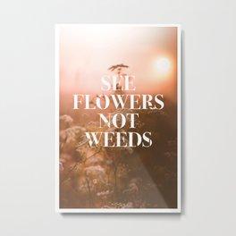 See Flowers Not Weeds (Light) Metal Print