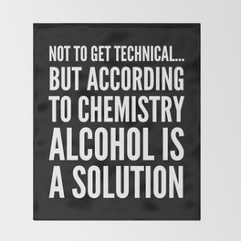 NOT TO GET TECHNICAL BUT ACCORDING TO CHEMISTRY ALCOHOL IS A SOLUTION (Black & White) Throw Blanket