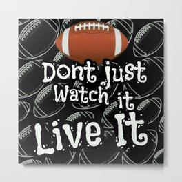 Football...Dont Just Watch It Live It Metal Print