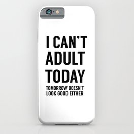 I Can't Adult Today. Tomorrow Doesn't Look Good Either iPhone Case