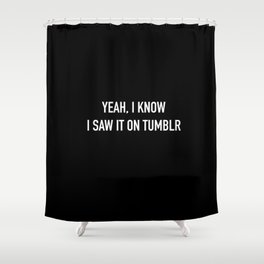 yeah, I know I saw it on Tumblr Shower Curtain