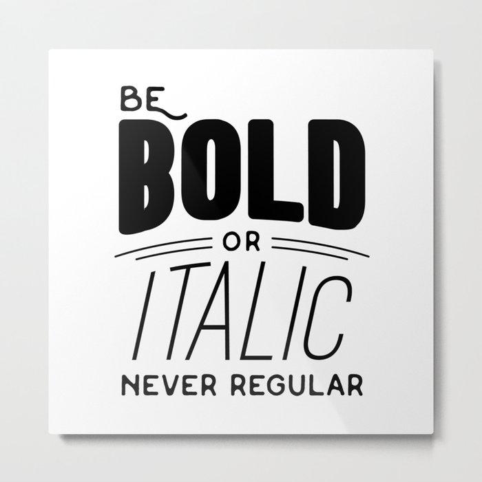 Be bold of italic, never regular Metal Print