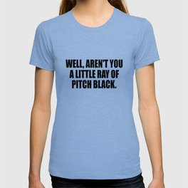 aren't you a ray of pitch black funny quote T-shirt