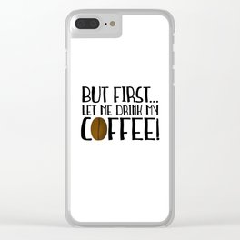 But First... Let Me Drink My Coffee! Clear iPhone Case