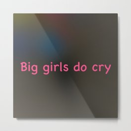 Big Girls (and Boys) Do Cry Metal Print