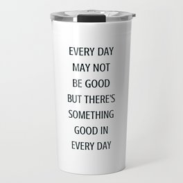 EVERY DAY MAY NOT BE GOOD BUT THERE IS SOMETHING GOOD IN EVERY DAY - gratitude quote Travel Mug