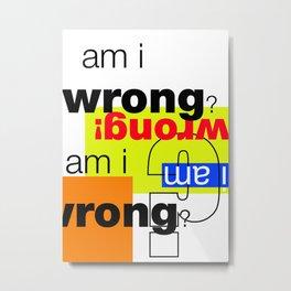 am i wrong Metal Print