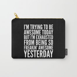 I'M TRYING TO BE AWESOME TODAY, BUT I'M EXHAUSTED FROM BEING SO FREAKIN' AWESOME YESTERDAY (B&W) Carry-All Pouch