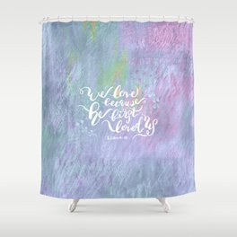 He First Loved Us - 1 John 4:19 Shower Curtain