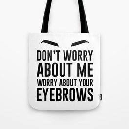 don't worry about me. worry about your eyebrows Tote Bag